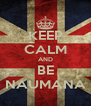 KEEP CALM AND BE NAUMANA - Personalised Poster A4 size