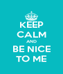 KEEP CALM AND BE NICE TO ME - Personalised Poster A4 size