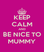 KEEP CALM AND BE NICE TO MUMMY - Personalised Poster A4 size