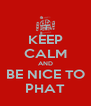 KEEP CALM AND BE NICE TO PHAT - Personalised Poster A4 size