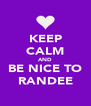 KEEP CALM AND BE NICE TO RANDEE - Personalised Poster A4 size