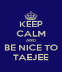 KEEP CALM AND BE NICE TO TAEJEE - Personalised Poster A4 size