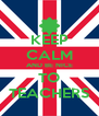 KEEP CALM AND BE NICE TO TEACHERS - Personalised Poster A4 size