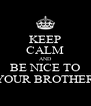 KEEP CALM AND BE NICE TO YOUR BROTHER - Personalised Poster A4 size
