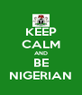 KEEP CALM AND BE NIGERIAN - Personalised Poster A4 size