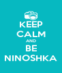 KEEP CALM AND BE NINOSHKA - Personalised Poster A4 size