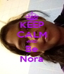 KEEP CALM AND Be Nora - Personalised Poster A4 size