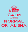 KEEP CALM AND BE NORMAL OR  ALISHA - Personalised Poster A4 size