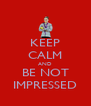 KEEP CALM AND BE NOT IMPRESSED - Personalised Poster A4 size