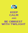 KEEP CALM AND BE OBBSEST  WITH TWILIGHT  - Personalised Poster A4 size