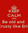 KEEP CALM AND Be old and  Crusty like Eric - Personalised Poster A4 size