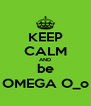 KEEP CALM AND be OMEGA O_o - Personalised Poster A4 size