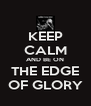 KEEP CALM AND BE ON THE EDGE OF GLORY - Personalised Poster A4 size