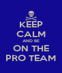 KEEP CALM AND BE ON THE PRO TEAM - Personalised Poster A4 size