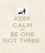 KEEP CALM AND BE ONE NOT THREE  - Personalised Poster A4 size