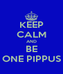 KEEP CALM AND BE ONE PIPPUS - Personalised Poster A4 size
