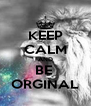 KEEP CALM AND BE  ORGINAL - Personalised Poster A4 size