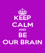 KEEP CALM AND BE OUR BRAIN - Personalised Poster A4 size