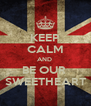 KEEP CALM AND  BE OUR  SWEETHEART - Personalised Poster A4 size