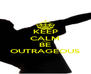 KEEP CALM AND BE OUTRAGEOUS - Personalised Poster A4 size