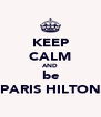 KEEP CALM AND be PARIS HILTON - Personalised Poster A4 size