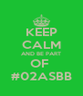 KEEP CALM AND BE PART OF  #02ASBB - Personalised Poster A4 size