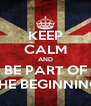 KEEP CALM AND BE PART OF THE BEGINNING - Personalised Poster A4 size