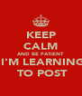 KEEP CALM AND BE PATIENT   I'M LEARNING  TO POST - Personalised Poster A4 size