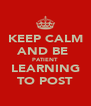 KEEP CALM AND BE  PATIENT LEARNING TO POST - Personalised Poster A4 size