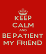 KEEP CALM AND BE PATIENT MY FRIEND - Personalised Poster A4 size