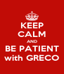 KEEP CALM AND BE PATIENT with GRECO - Personalised Poster A4 size
