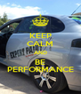KEEP CALM AND BE PERFORMANCE - Personalised Poster A4 size