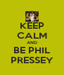 KEEP CALM AND BE PHIL PRESSEY - Personalised Poster A4 size