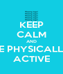 KEEP CALM AND BE PHYSICALLY ACTIVE - Personalised Poster A4 size