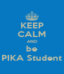 KEEP CALM AND be PIKA Student - Personalised Poster A4 size