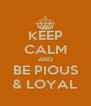 KEEP CALM AND BE PIOUS & LOYAL - Personalised Poster A4 size