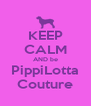 KEEP CALM AND be PippiLotta Couture - Personalised Poster A4 size