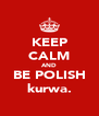 KEEP CALM AND BE POLISH kurwa. - Personalised Poster A4 size