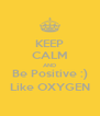 KEEP CALM AND Be Positive :) Like OXYGEN - Personalised Poster A4 size