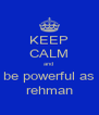 KEEP CALM and  be powerful as rehman - Personalised Poster A4 size