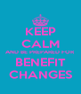 KEEP CALM AND BE PREPARED FOR BENEFIT CHANGES - Personalised Poster A4 size