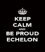 KEEP CALM AND BE PROUD ECHELON - Personalised Poster A4 size