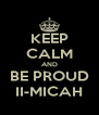 KEEP CALM AND BE PROUD II-MICAH - Personalised Poster A4 size