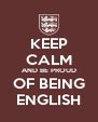 KEEP CALM AND BE PROUD OF BEING ENGLISH - Personalised Poster A4 size
