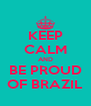 KEEP CALM AND BE PROUD OF BRAZIL - Personalised Poster A4 size