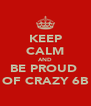 KEEP CALM AND BE PROUD  OF CRAZY 6B - Personalised Poster A4 size