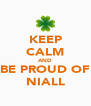 KEEP CALM AND BE PROUD OF NIALL - Personalised Poster A4 size