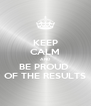 KEEP CALM AND BE PROUD  OF THE RESULTS - Personalised Poster A4 size