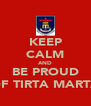 KEEP CALM AND BE PROUD OF TIRTA MARTA - Personalised Poster A4 size