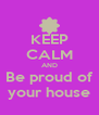 KEEP CALM AND Be proud of your house - Personalised Poster A4 size